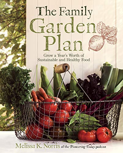 The Family Garden Plan Grow A Year S Worth Of Sustainable And Healthy Food By Melissa K Norris