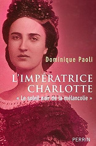 Le Soleil Noir De La Mélancolie : soleil, mélancolie, L'impératrice, Charlotte:, Soleil, Mélancolie, Dominique, Paoli