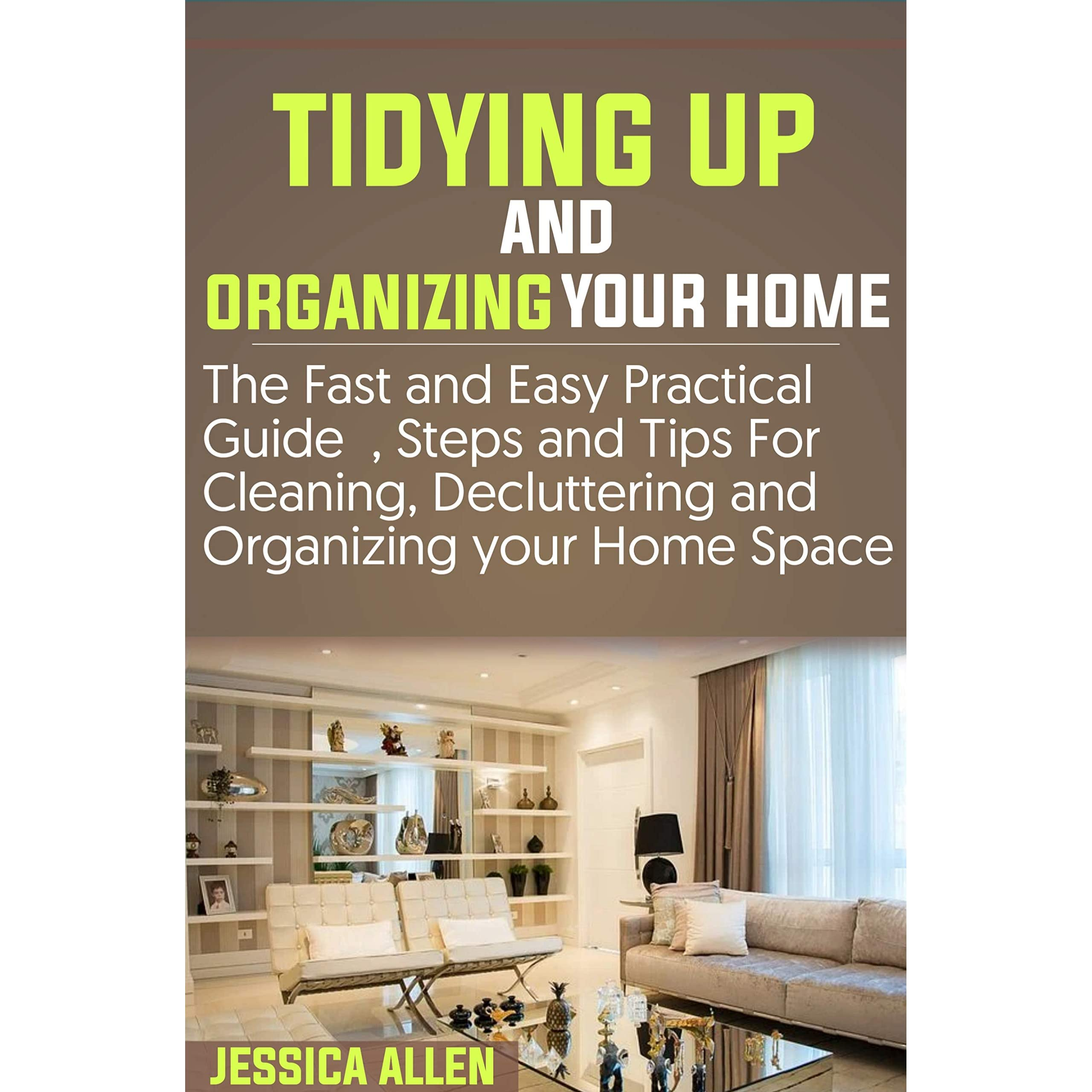 Tidying Up And Organizing Your Home The Fast And Easy Practical Guide Steps And Tips For Cleaning Decluttering And Organizing Your Home Space By Jessica Allen