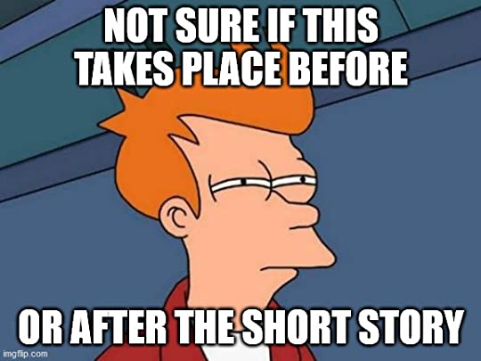Not sure if Fry meme saying Not sure if this takes place before or after the short story.