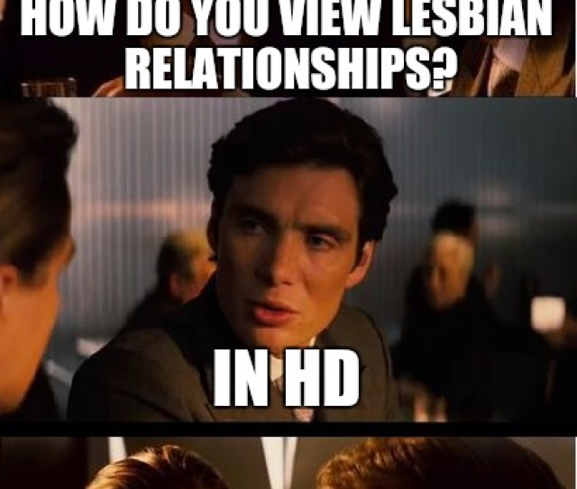 Inception Meme How Do You View Lesbian Relationships In Hd Image Tagged In