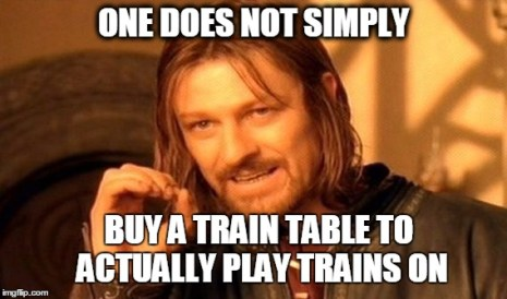One Does Not Simply Meme | ONE DOES NOT SIMPLY BUY A TRAIN TABLE TO ACTUALLY PLAY TRAINS ON | image tagged in memes,one does not simply | made w/ Imgflip meme maker
