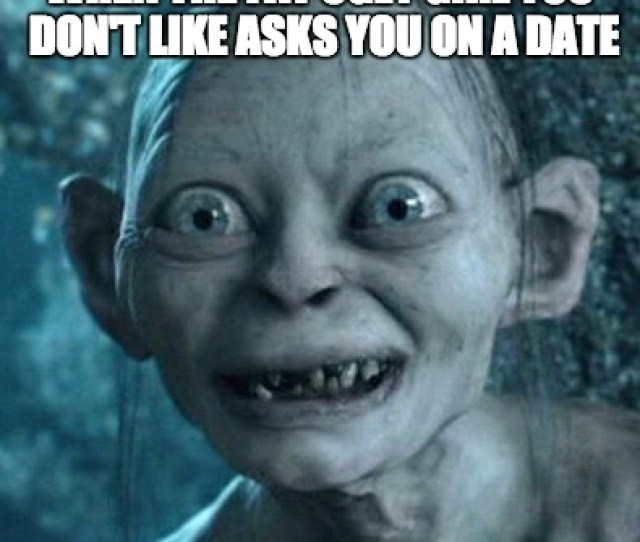Gollum Meme When The Fat Ugly Girl You Dont Like Asks You On