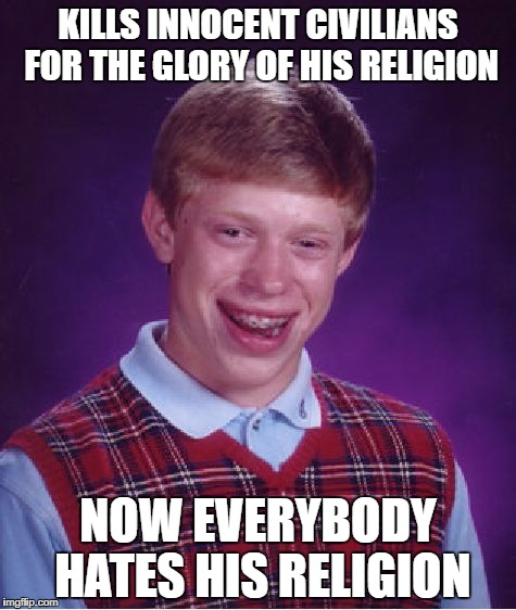 """Bad Luck Brian Meme: """"Kills innocent civilians for the glory of his religion. Now everybody hates his religion."""""""