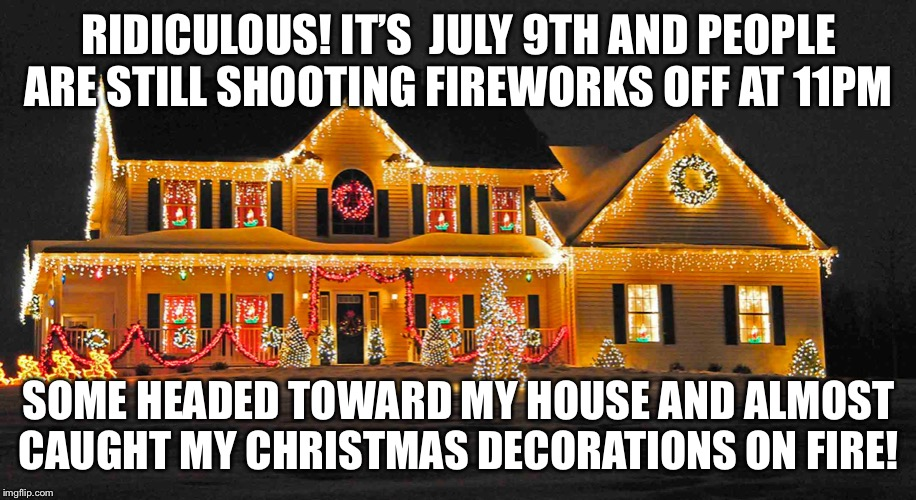 Ridiculous It S July 9th And People Are Still Shooting Fireworks Off At 11pmthey Caught My Christmas Decorations On Fire Imgflip