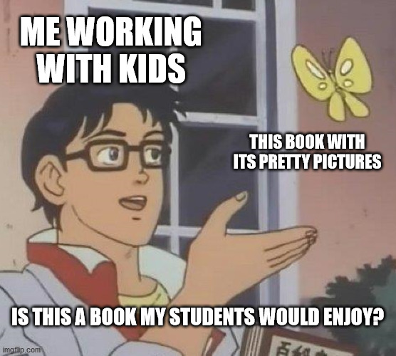 Is this a pigeon meme saying me working with kids, this book with its pretty pictures, is this a book my students would enjoy