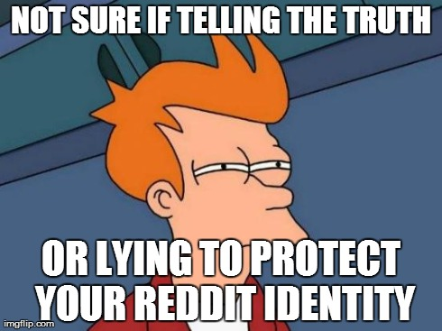 when i ask somebody and they tell me they dont use reddit