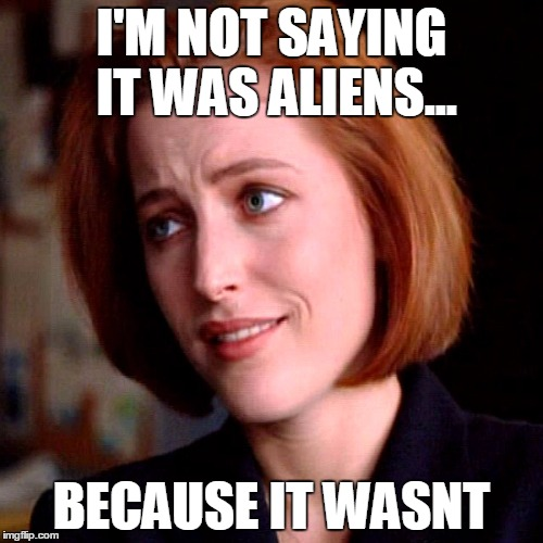 Photo of incredulous Agent Scully. Text: I'm not saying it was aliens...because it wasn't.