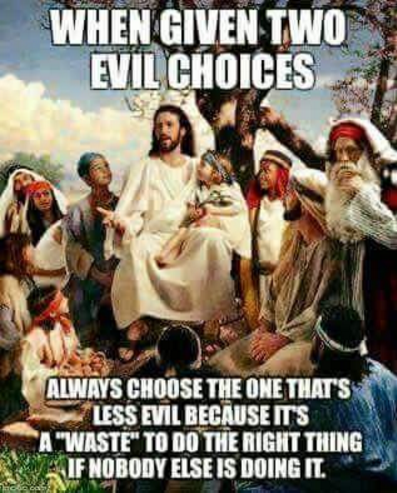 WHEN GIVEN TWO EVIL CHOICES ALWAYS CHOOSE THE ONE THATS LESS EVILBECAUSEITS A WASTE TO DO THE RIGHT THING IFNOBODYELSE IS DOING IT. United States of America religion