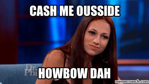 cash me ousside howbow