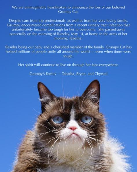 We are unimaginably heartbroken to announce the loss of our beloved Grumpy Cat. Despite care from top professionals, as well as from her very loving family Grumpy encountered complications from a recent urinary tract infection that unfortunately became too tough for her to overcome. She passed away peacefully on the morning of Tuesday, May 14, at home in the arms of her mommy, Tabatha. Besides being our baby and a cherished member of the family, Grumpy Cat has helped millions of people smile all around the world- even when times were tough. Her spirit will continue to live on through her fans everywhere Grumpy's Family-Tabatha, Bryan, and Chynstal
