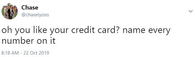 Chase @chaselyons oh you like your credit card? name every number on it 8:18 AM - 22 Oct 2019 Text Font White Line Logo