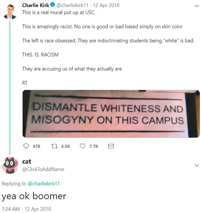 """Charlie Kirk@charliekirk11 12 Apr 2018 This is a real mural put up at USC This is amazingly racist. No one is good or bad based simply on skin color The left is race obsessed. They are indoctrinating students being """"white"""" is bad. THIS. IS. RACISM They are accusing us of what they actually are RT DISMANTLE WHITENESS AND MISOGYNY ON THIS CAMPUS t 4.5K 678 7.7K cat 00 @ClickToAddName Replying to @charliekirk11 yea ok boomer 7:24 AM-12 Apr 2018 Text Font Line"""