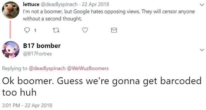 lettuce @deadlyspinach 22 Apr 2018 I'm not a boomer, but Google hates opposing views. They will censor anyone without a second thought. 1 B17 bomber @B17Fortres Replying to @deadlyspinach @WeWuz Boomers Ok boomer. Guess we're gonna get barcoded too huh 3:01 PM 22 Apr 2018 Text Font Line