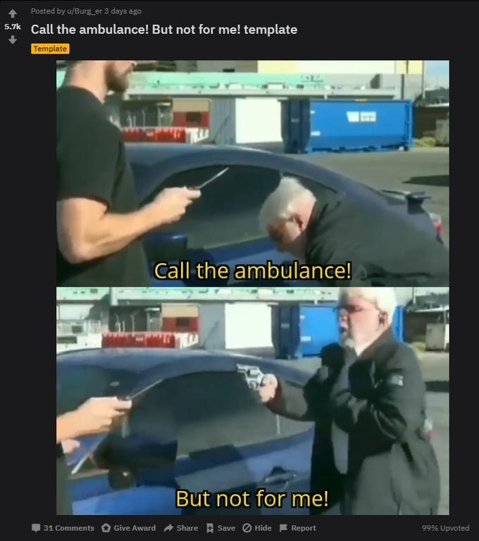 Posted by u/Burg_er 3 days ago 5.7k Call the ambulance! But not for me! template Template Call the ambulance! But not for me! Share A Save O Hide Give Award 99% Upvoted 31 Comments Report Vehicle door