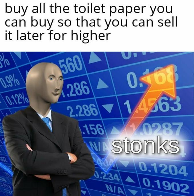 buy all the toilet paper you can buy so that you can sell it later for higher 0.9% 0.12% 560 (286 A 0.168 2.286 ▼ 14563 156 0287 W stonks A0 0.1204 0.234 02 666 0.1902 0213 N/A 027 Minecraft Text