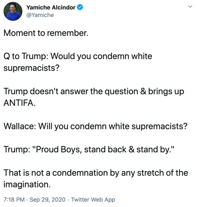 """Yamiche Alcindor @Yamiche Moment to remember. Q to Trump: Would you condemn white supremacists? Trump doesn't answer the question & brings up ANTIFA. Wallace: Will you condemn white supremacists? Trump: """"Proud Boys, stand back & stand by."""" That is not a condemnation by any stretch of the imagination. 7:18 PM · Sep 29, 2020 · Twitter Web App Text Font Line"""
