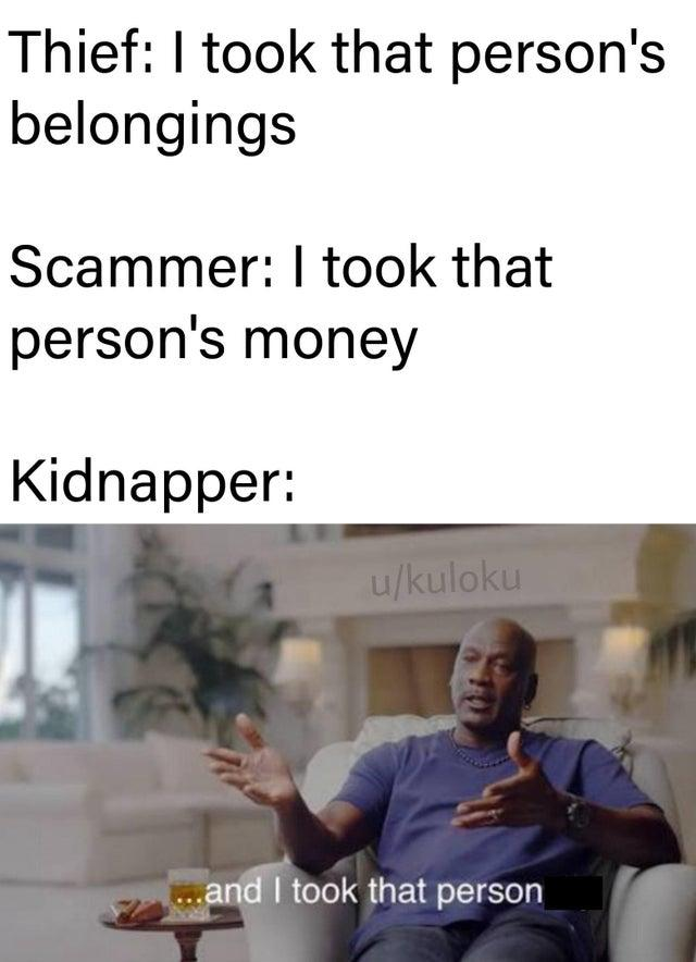 Thief: I took that person's belongings Scammer: I took that person's money Kidnapper: u/kuloku and I took that person Michael Jordan The Last Dance Text