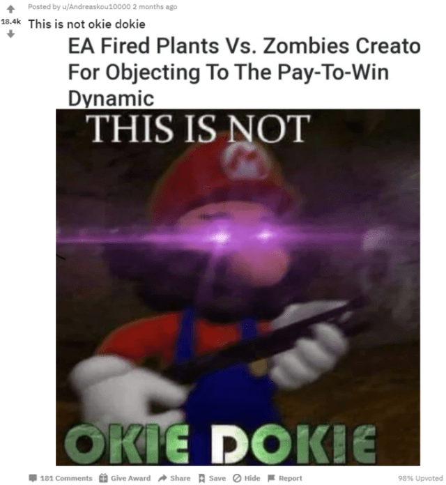 Posted by u/Andreaskou10000 2 months ago 18.4k This is not okie dokie EA Fired Plants Vs. Zombies Creato For Objecting To The Pay-To-Win Dynamic THIS IS NOT OKIE E DOKIE 181 Comments Give Award Share + Save Hide Report 98% Upvoted Text Photo caption