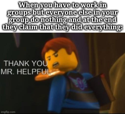 When you have to work in groups but everyone else in your group do nothing and at the end they claim that they did everything: THANK YOU MR. HELPFUL imgflip.com Text Cartoon Font Yellow Photo caption Organism