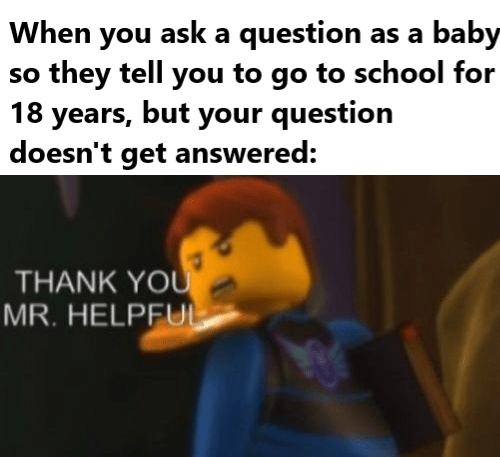When you ask a question as a baby so they tell you to go to school for 18 years, but your question doesn't get answered: THANK YOU MR. HELPFUL Text Cartoon Font Photo caption Organism Smile