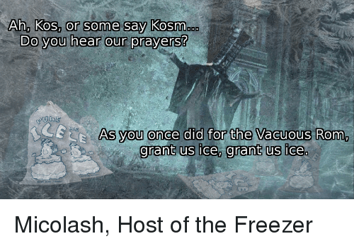 Ah, Kos, or some say Kosm... Do you hear our prayers? LECE As you once did for the Vacuous Rom, grant us ice, grant us ice. Micolash, Host of the Freezer Text History Organism Adaptation