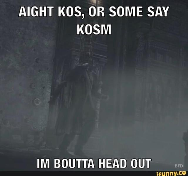 AIGHT KOS, OR SOME SAY KOSM IM BOUTTA HEAD OUT BFD ifunny.co Text Photo caption