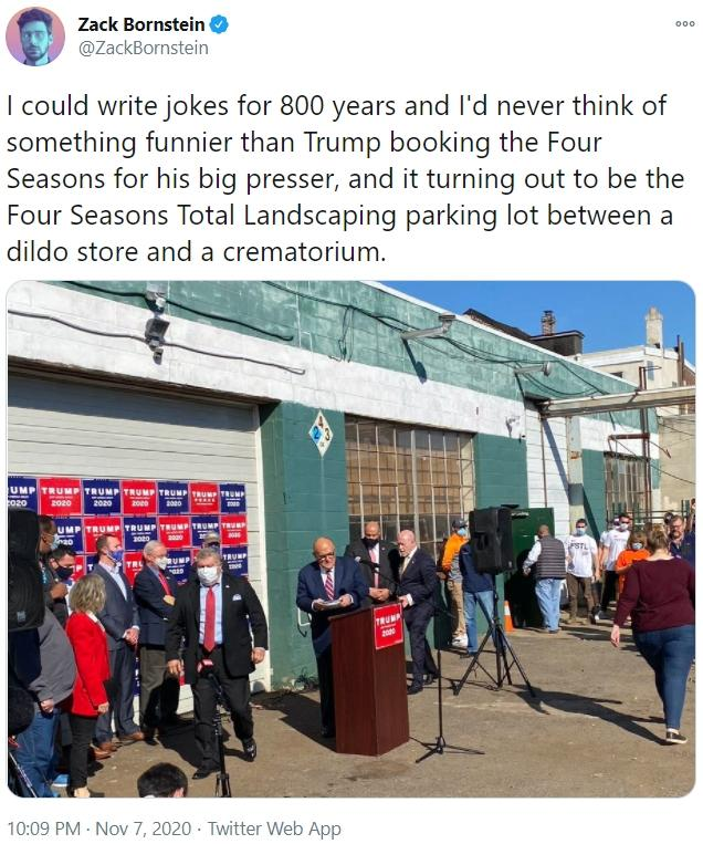 Zack Bornstein 000 @ZackBornstein I could write jokes for 800 years and l'd never think of something funnier than Trump booking the Four Seasons for his big presser, and it turning out to be the Four Seasons Total Landscaping parking lot between a dildo store and a crematorium. UMP TRUMP TRUMP TRUMP TRUMP TRUMP TRUM co20 2020 2020 200 200 2000 UMP TRUMP TRUMP TRUMP TRUMP TRU 3020 TRUMP TRL RUMP TRUMP 200 10:09 PM - Nov 7, 2020 · Twitter Web App Transport