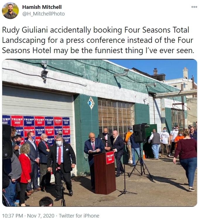 Hamish Mitchell @H_MitchellPhoto 000 Rudy Giuliani accidentally booking Four Seasons Total Landscaping for a press conference instead of the Four Seasons Hotel may be the funniest thing I've ever seen. UMP TR UMP TRUMP TRUMP TRUMP TRUMP TRUMP 020 2020 2020 2020 2020 2000 UMP TRUMP TRUMP TRUMP TRUMP TRUMP 2020 RUMP TRUMP TRL TRUNP 2000 10:37 PM · Nov 7, 2020 · Twitter for iPhone