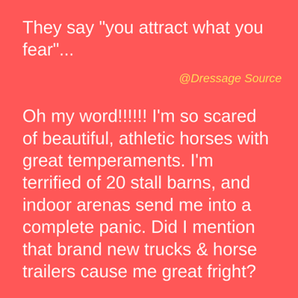 """They say """"you attract what you fear""""... @Dressage Source Oh my word!!!!! I'm so scared of beautiful, athletic horses with great temperaments. I'm terrified of 20 stall barns, and indoor arenas send me into a complete panic. Did I mention that brand new trucks & horse trailers cause me great fright? Text Font Line"""