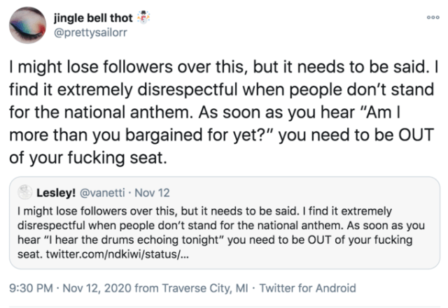 "jingle bell thot @prettysailorr 000 I might lose followers over this, but it needs to be said. I find it extremely disrespectful when people don't stand for the national anthem. As soon as you hear ""Am I more than you bargained for yet?"" you need to be OUT of your fucking seat. Lesley! @vanetti · Nov 12 I might lose followers over this, but it needs to be said. I find it extremely disrespectful when people don't stand for the national anthem. As soon as you hear ""I hear the drums echoing tonight"" you need to be OUT of your fucking seat. twitter.com/ndkiwi/status/... 9:30 PM · Nov 12, 2020 from Traverse City, MI · Twitter for Android Text Font Line"