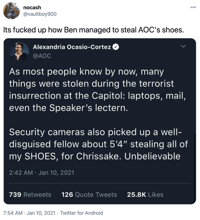 """nocash 00 @vaultboy900 Its fucked up how Ben managed to steal AOC's shoes. Alexandria Ocasio-Cortez @AOC As most people know by now, many things were stolen during the terrorist insurrection at the Capitol: laptops, mail, even the Speaker's lectern. Security cameras also picked up a well- disguised fellow about 5'4"""" stealing all of my SHOES, for Chrissake. Unbelievable 2:42 AM · Jan 10, 2021 739 Retweets 126 Quote Tweets 25.8K Likes 7:54 AM · Jan 10, 2021 · Twitter for Android Philadelphia Eagles Text"""