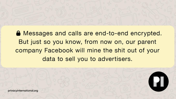 99 Messages and calls are end-to-end encrypted. But just so you know, from now on, our parent company Facebook will mine the shit out of your data to sell you to advertisers. PI privacyinternational.org Yellow Text Line Font Pattern Beige