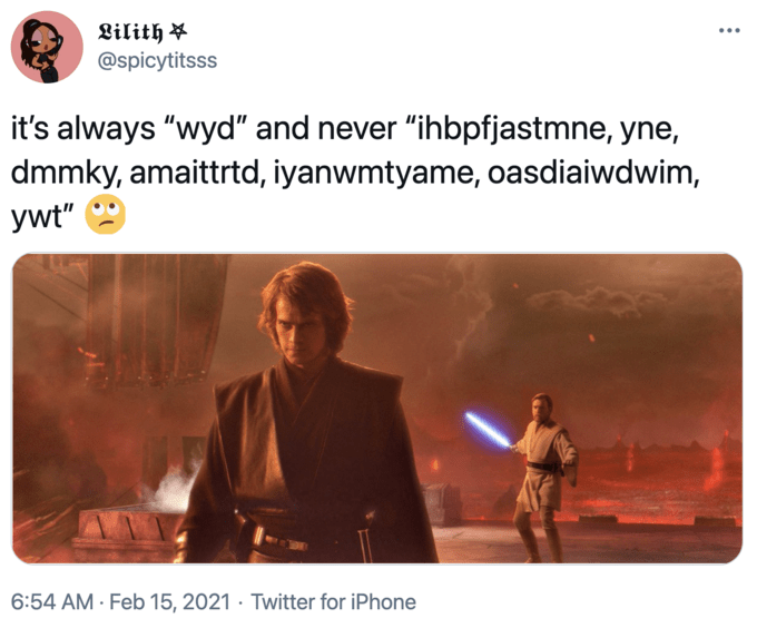 "Lilith ¥ @spicytitsss •.. it's always ""wyd"" and never ""ihbpfjastmne, yne, dmmky, amaittrtd, iyanwmtyame, oasdiaiwdwim, ywt"" 6:54 AM · Feb 15, 2021 · Twitter for iPhone Star Wars: Episode III – Revenge of the Sith Darth Vader Sheev Palpatine Obi-Wan Kenobi Product Human Font Line Adaptation People Musical instrument"