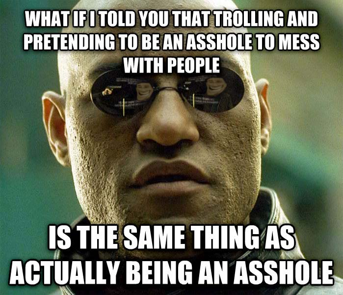 "Picture of Morpheus from the movie, ""The Matrix"" surrounded by the words, ""What if I told you that trolling and pretending to be an asshole to mess with people, is the same thing as actually being an asshole?"""