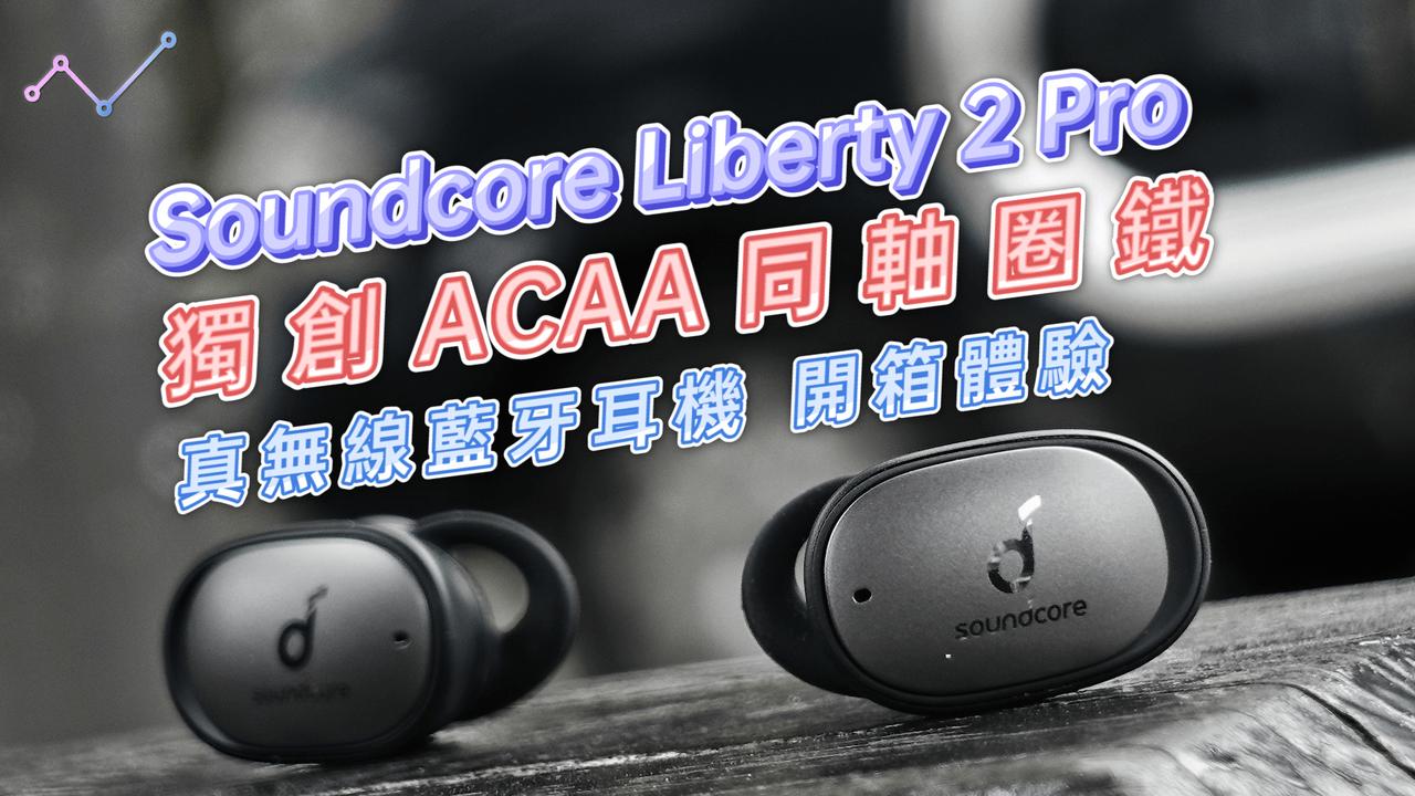 Anker Soundcore Liberty 2 Pro 獨創 ACAA 同軸圈鐵 真無線藍牙耳機 開箱體驗:誰說「清晰音質」與「震撼低音」不可兼得?