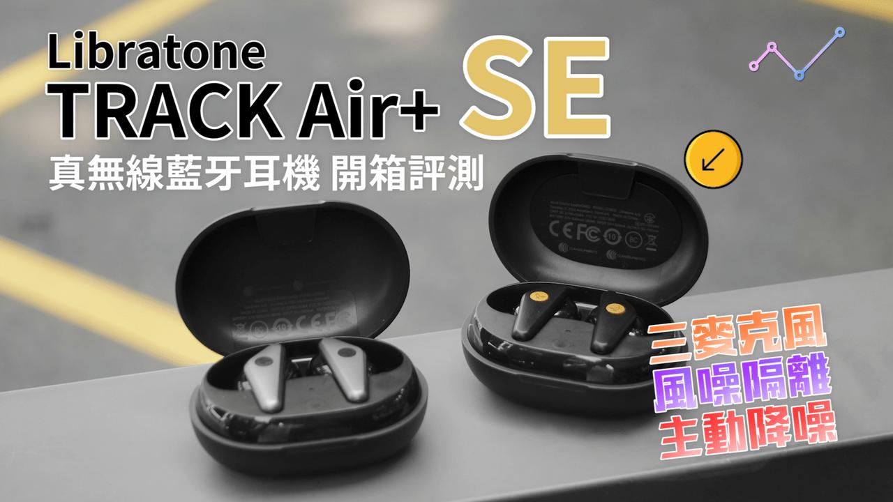 Libratone TRACK Air+ SE 主動降噪 真無線藍牙耳機 開箱評測:全面之上,再進一步