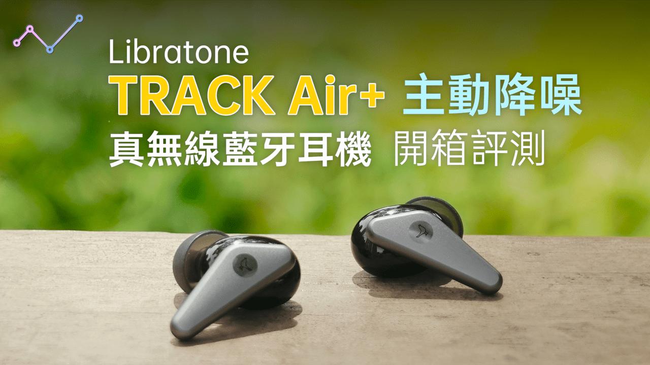 Libratone TRACK Air+ 主動降噪 真無線藍牙耳機 開箱評測:跟 AirPods Pro 一樣好,或甚至更好的選擇