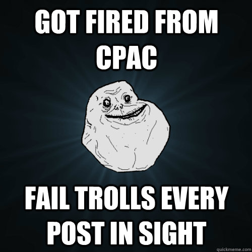 got fired from cpac fail trolls every post in sight - Forever Alone