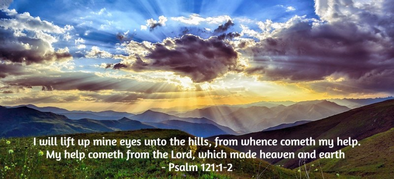 I will lift up mine eyes unto the hills, from whence cometh my help. My  help cometh from the Lord, which made heaven and earth - Psalm 121:1-2 :  Versesoftheday