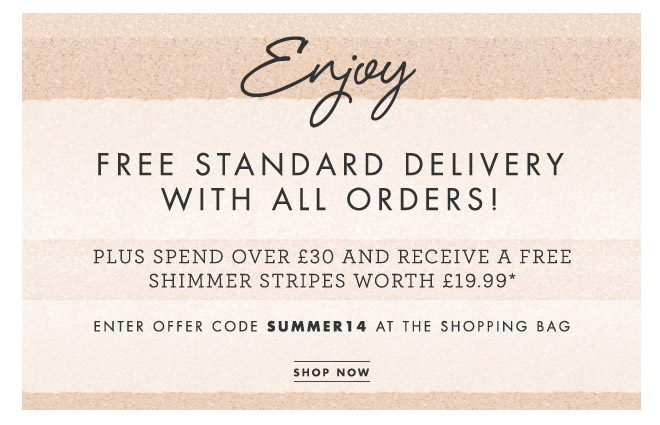 ENJOY FREE STANDARD DELIVERY WITH ALL ORDERS! PLUS SPEND OVER £30 AND RECEIVE A FREE SHIMMER STRIPES WORTH £19.99 Enter offer code SUMMER14 at the shopping bag. SHOP NOW