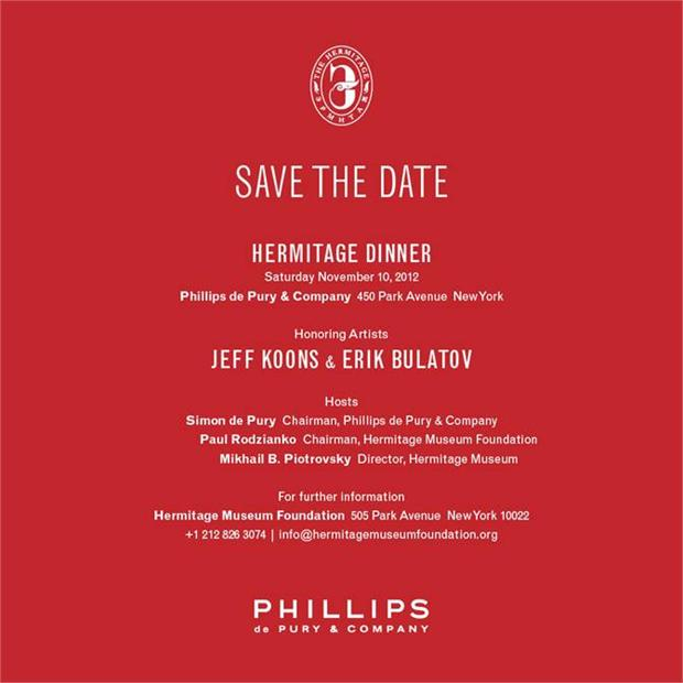 SAVE THE DATE: Hermitage Dinner Saturday November 10, 2012 at Phillips de Pury & Company (450 Park Avenue, New York). Honoring Artists: Jeff Koons & Erik Bulatov. Our hosts for the evening are: Simon de Pury, Paul Rodzianko & Mikhail B. Piotrovsky (Director of the Hermitage Museum)