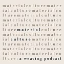 Material Culture: A Weaving Podcast