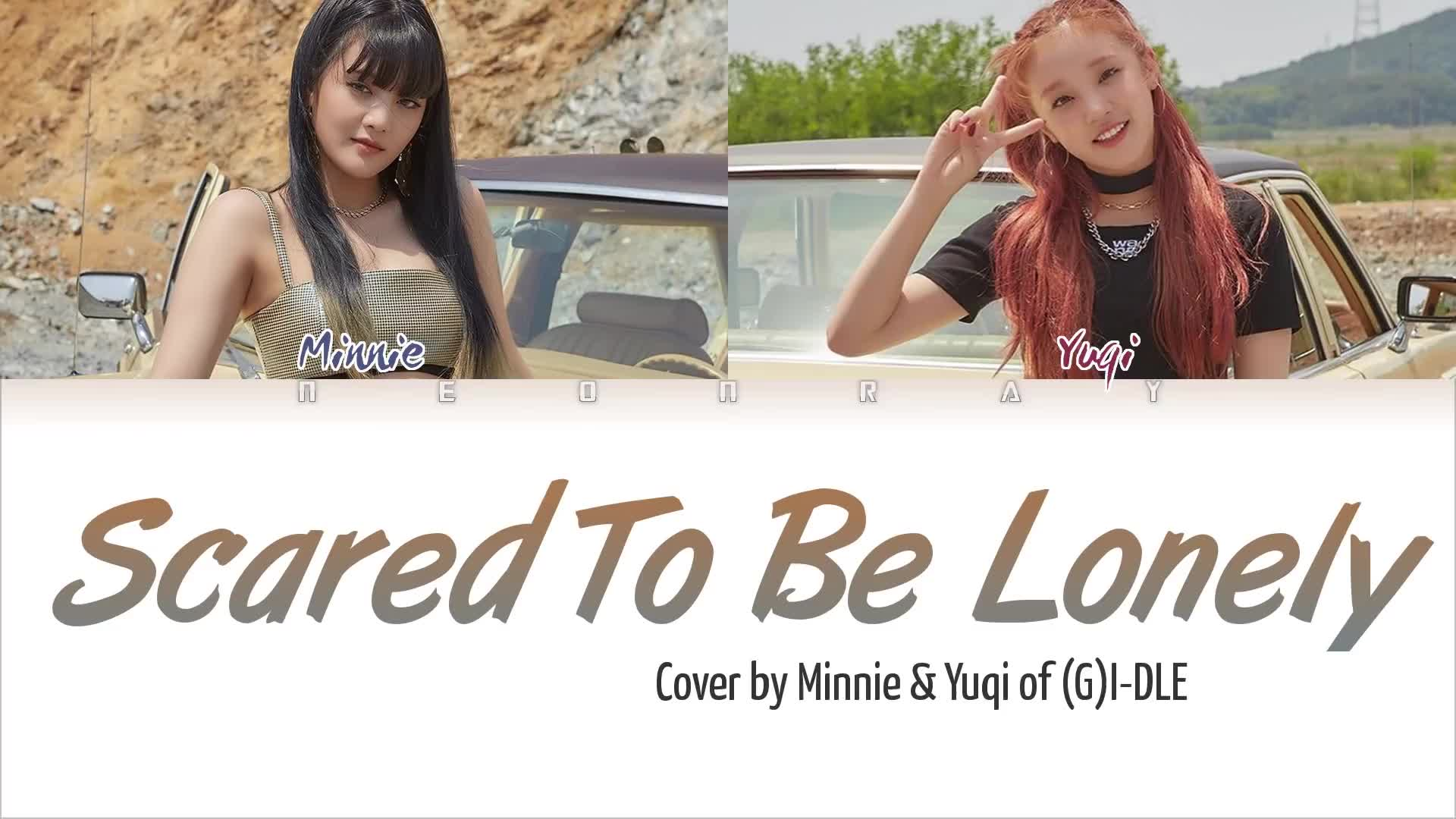 【G-IDLE】宋雨琦&MINNIE合唱《Scared To Be Lonely》認聲歌詞(英語)_嗶哩嗶哩 (゜-゜)つロ 干杯~-bilibili