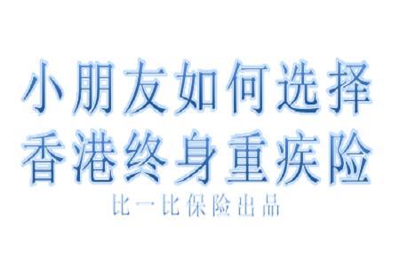 小朋友如何選擇香港終身重疾險? - 每日頭條