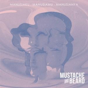 MUSTACHE AND BEARD – Manusiaku. Manusiamu. Manusianya