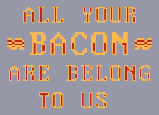 All Your Bacon Are Belong To Us