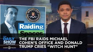 The FBI Raids Michael Cohen's Office and Donald Trump Cries ″Witch Hunt″ | The Daily Show