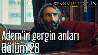 İstanbullu Gelin 28. Bölüm - Adem'in Gergin Anları