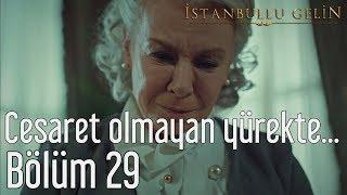 İstanbullu Gelin 29. Bölüm - Cesaret Olmayan Yürekte...